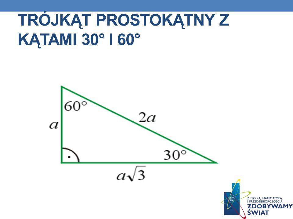 W trójkącie prostokątnym z kątami 30° i 60° : naprzeciw kąta 30° leży krótsza przyprostokątna przeciwprostokątna jest dwa razy dłuższa od krótszej przyprostokątnej jeśli znasz krótszą przyprostokąna, to dłuższą obliczysz mnożąc krótszą przez jeśli znasz dłuższą przyprostokątną, to krótszą obliczysz dzieląc dłuższą przez ZALEŻNOŚCI MIĘDZY BOKAMI W TRÓJKĄTACH EKIERKACH CD.