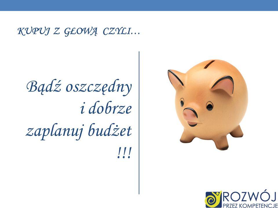 KUPUJ Z GŁOWĄ CZYLI… Bądź oszczędny i dobrze zaplanuj budżet !!!