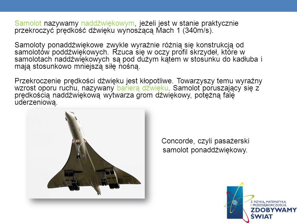 Samolot nazywamy naddźwiękowym, jeżeli jest w stanie praktycznie przekroczyć prędkość dźwięku wynoszącą Mach 1 (340m/s). Samoloty ponaddźwiękowe zwykl