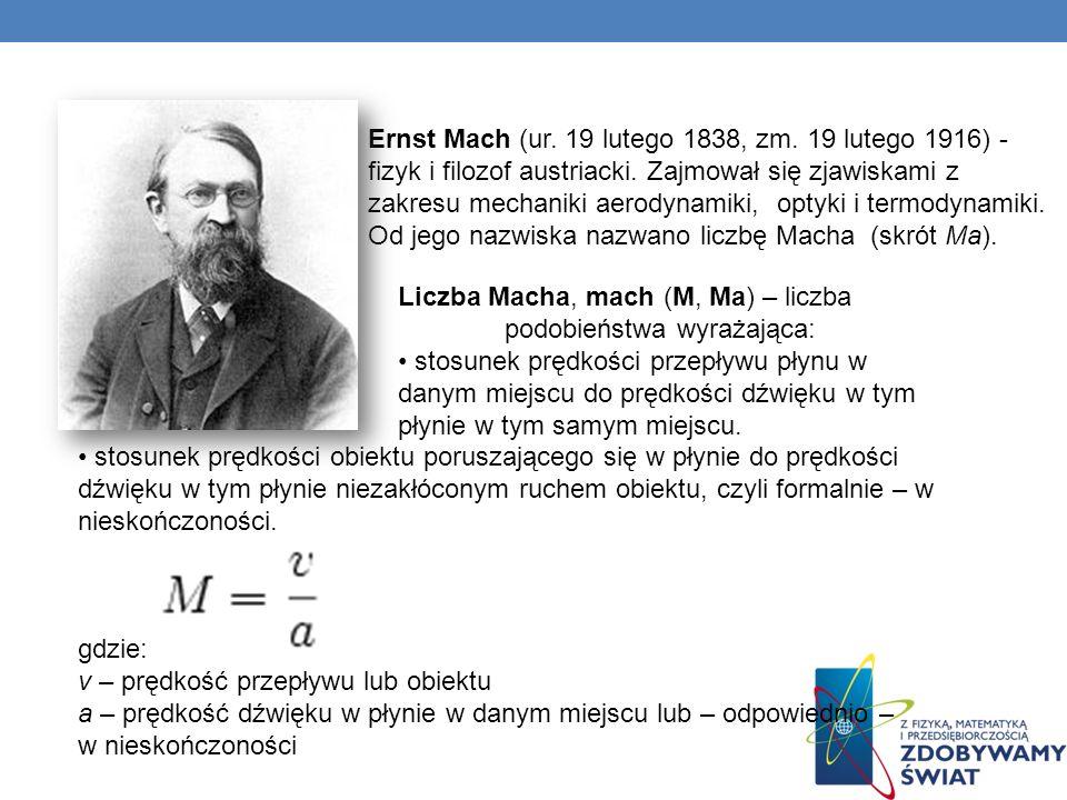 Ernst Mach (ur. 19 lutego 1838, zm. 19 lutego 1916) - fizyk i filozof austriacki. Zajmował się zjawiskami z zakresu mechaniki aerodynamiki, optyki i t