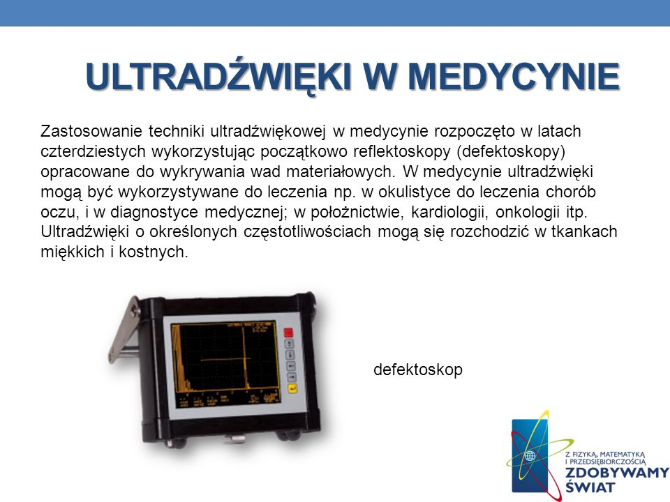 ULTRADŹWIĘKI W MEDYCYNIE Zastosowanie techniki ultradźwiękowej w medycynie rozpoczęto w latach czterdziestych wykorzystując początkowo reflektoskopy (