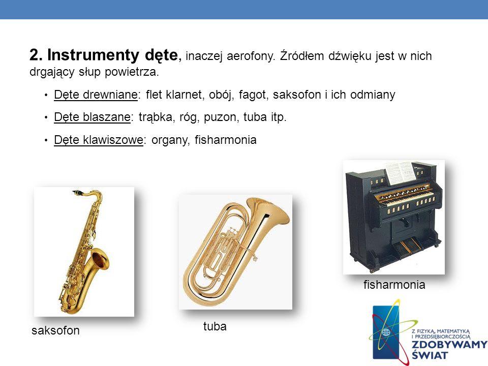 2. Instrumenty dęte, inaczej aerofony. Źródłem dźwięku jest w nich drgający słup powietrza. Dęte drewniane: flet klarnet, obój, fagot, saksofon i ich