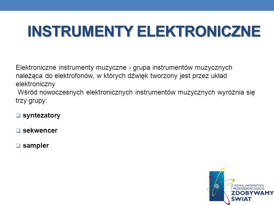 INSTRUMENTY ELEKTRONICZNE Elektroniczne instrumenty muzyczne - grupa instrumentów muzycznych należąca do elektrofonów, w których dźwięk tworzony jest