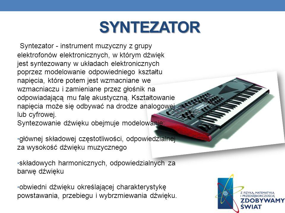 SYNTEZATOR Syntezator - instrument muzyczny z grupy elektrofonów elektronicznych, w którym dźwięk jest syntezowany w układach elektronicznych poprzez