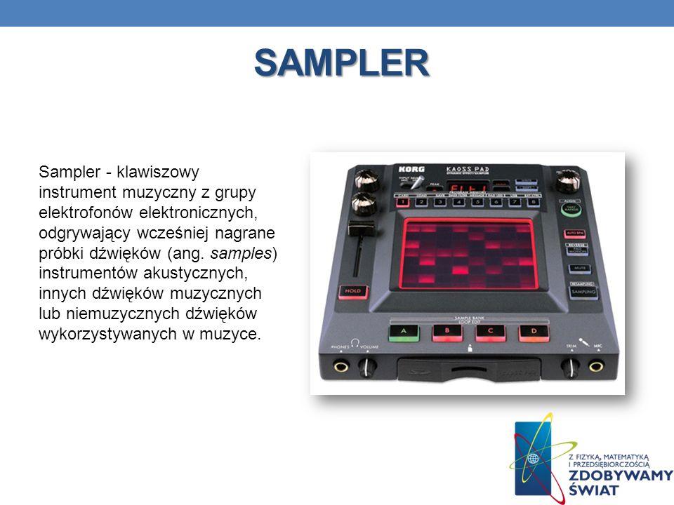 SAMPLER Sampler - klawiszowy instrument muzyczny z grupy elektrofonów elektronicznych, odgrywający wcześniej nagrane próbki dźwięków (ang. samples) in