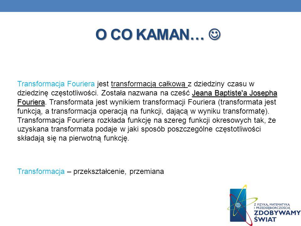 O CO KAMAN… O CO KAMAN… Jeana Baptiste'a Josepha Fouriera Transformacja Fouriera jest transformacją całkową z dziedziny czasu w dziedzinę częstotliwoś