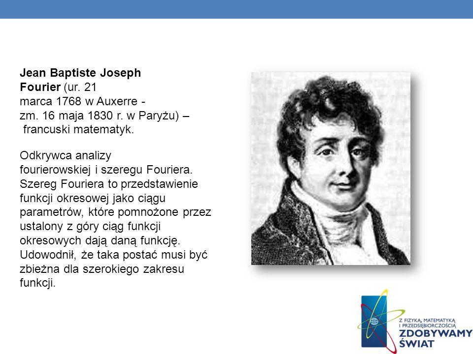 Jean Baptiste Joseph Fourier (ur. 21 marca 1768 w Auxerre - zm. 16 maja 1830 r. w Paryżu) – francuski matematyk. Odkrywca analizy fourierowskiej i sze