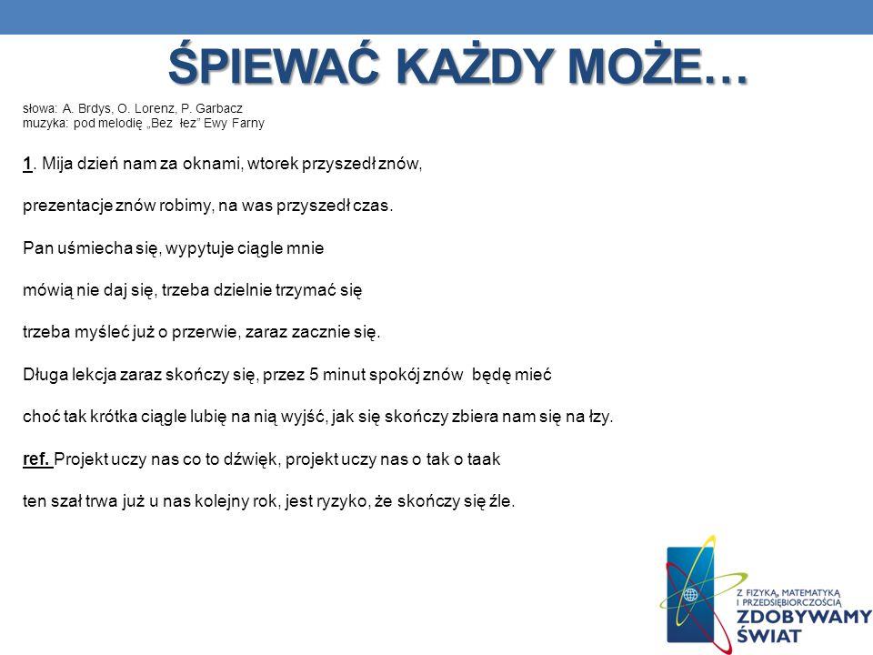 ŚPIEWAĆ KAŻDY MOŻE… słowa: A. Brdys, O. Lorenz, P. Garbacz muzyka: pod melodię Bez łez Ewy Farny 1. Mija dzień nam za oknami, wtorek przyszedł znów, p