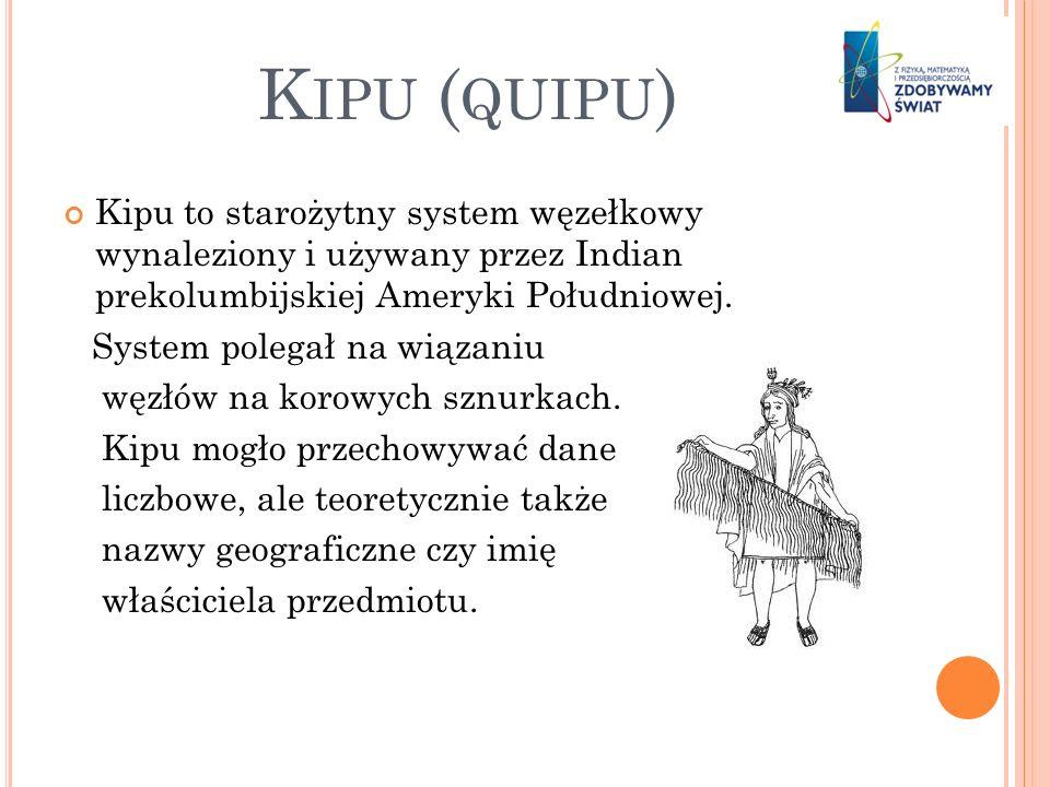 K IPU ( QUIPU ) Kipu to starożytny system węzełkowy wynaleziony i używany przez Indian prekolumbijskiej Ameryki Południowej. System polegał na wiązani