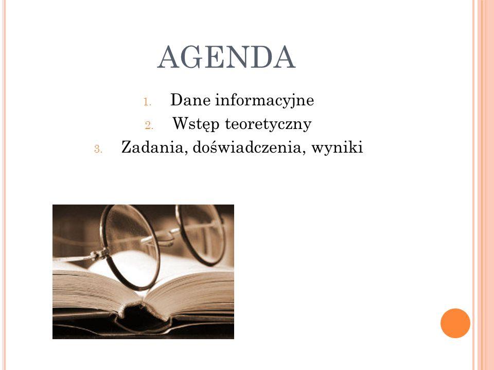 AGENDA 1. Dane informacyjne 2. Wstęp teoretyczny 3. Zadania, doświadczenia, wyniki