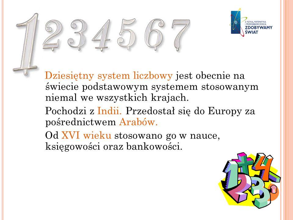 Dziesiętny system liczbowy jest obecnie na świecie podstawowym systemem stosowanym niemal we wszystkich krajach. Pochodzi z Indii. Przedostał się do E