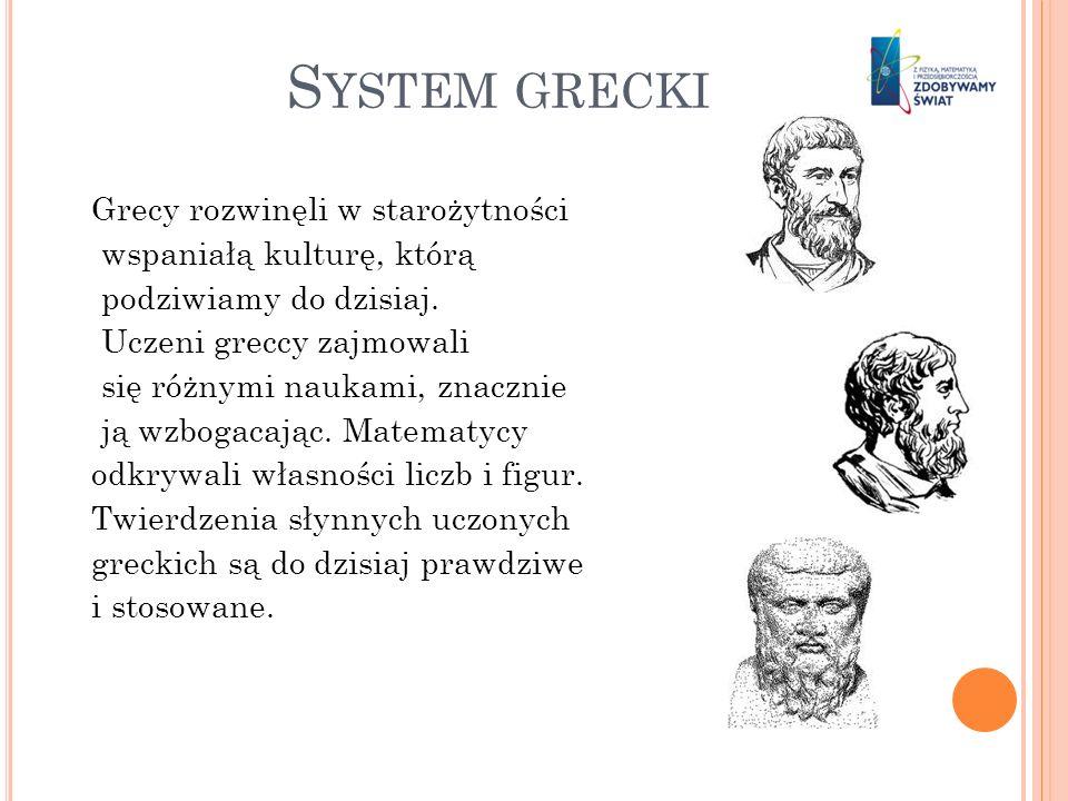 S YSTEM GRECKI Grecy rozwinęli w starożytności wspaniałą kulturę, którą podziwiamy do dzisiaj. Uczeni greccy zajmowali się różnymi naukami, znacznie j