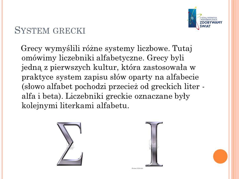 S YSTEM GRECKI Grecy wymyślili różne systemy liczbowe. Tutaj omówimy liczebniki alfabetyczne. Grecy byli jedną z pierwszych kultur, która zastosowała