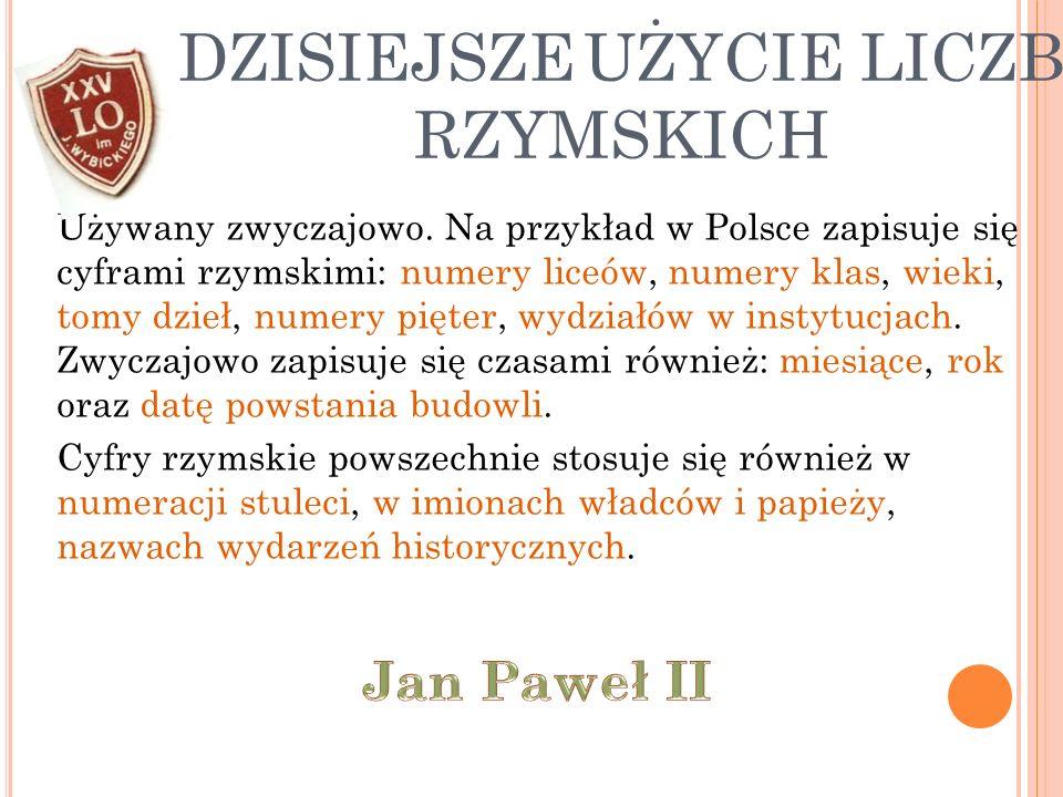 DZISIEJSZE UŻYCIE LICZB RZYMSKICH Używany zwyczajowo. Na przykład w Polsce zapisuje się cyframi rzymskimi: numery liceów, numery klas, wieki, tomy dzi