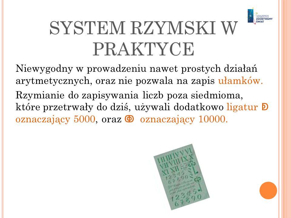 SYSTEM RZYMSKI W PRAKTYCE Niewygodny w prowadzeniu nawet prostych działań arytmetycznych, oraz nie pozwala na zapis ułamków. Rzymianie do zapisywania