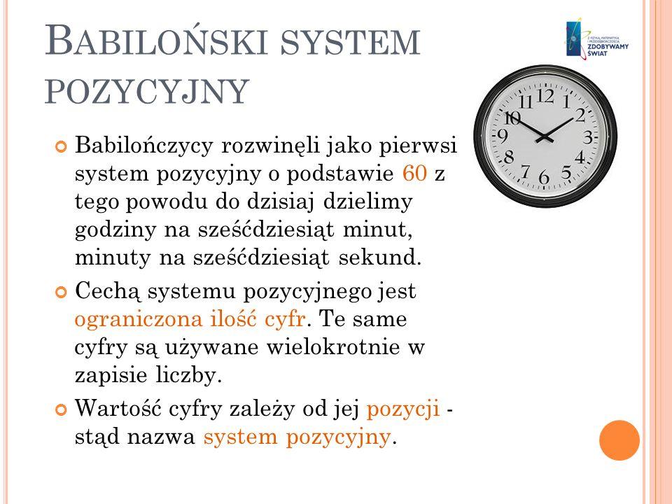 B ABILOŃSKI SYSTEM POZYCYJNY Babilończycy rozwinęli jako pierwsi system pozycyjny o podstawie 60 z tego powodu do dzisiaj dzielimy godziny na sześćdzi