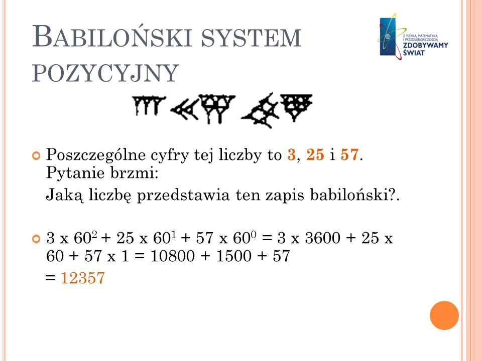 B ABILOŃSKI SYSTEM POZYCYJNY Poszczególne cyfry tej liczby to 3, 25 i 57. Pytanie brzmi: Jaką liczbę przedstawia ten zapis babiloński?. 3 x 60 2 + 25