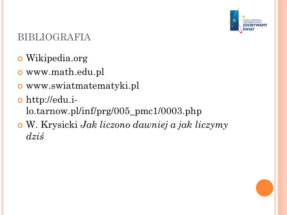 BIBLIOGRAFIA Wikipedia.org www.math.edu.pl www.swiatmatematyki.pl http://edu.i- lo.tarnow.pl/inf/prg/005_pmc1/0003.php W. Krysicki Jak liczono dawniej