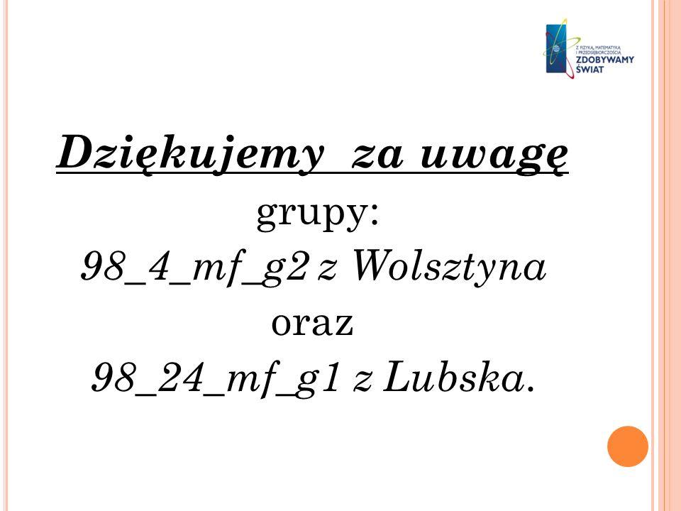 Dziękujemy za uwagę grupy: 98_4_mf_g2 z Wolsztyna oraz 98_24_mf_g1 z Lubska.