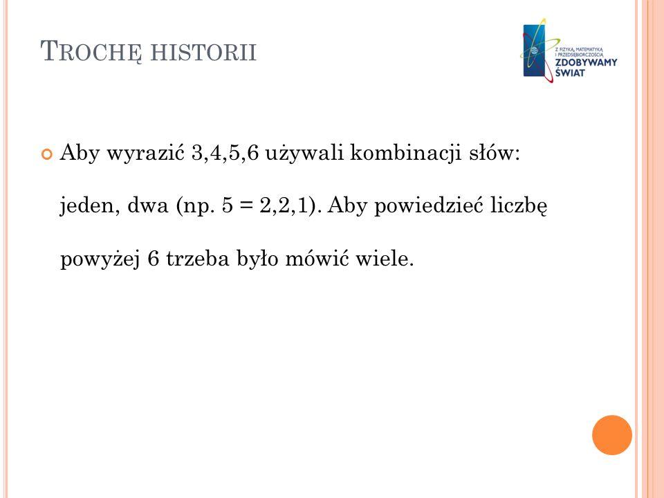 T ROCHĘ HISTORII Aby wyrazić 3,4,5,6 używali kombinacji słów: jeden, dwa (np. 5 = 2,2,1). Aby powiedzieć liczbę powyżej 6 trzeba było mówić wiele.