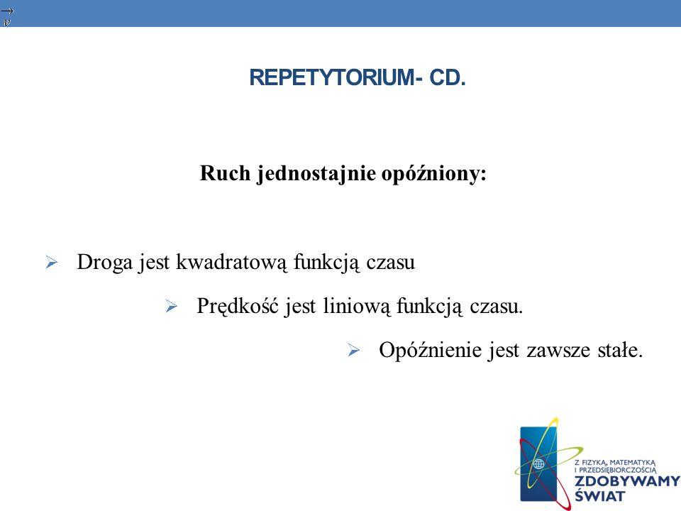 REPETYTORIUM- CD. Ruch jednostajnie opóźniony: Droga jest kwadratową funkcją czasu Prędkość jest liniową funkcją czasu. Opóźnienie jest zawsze stałe.