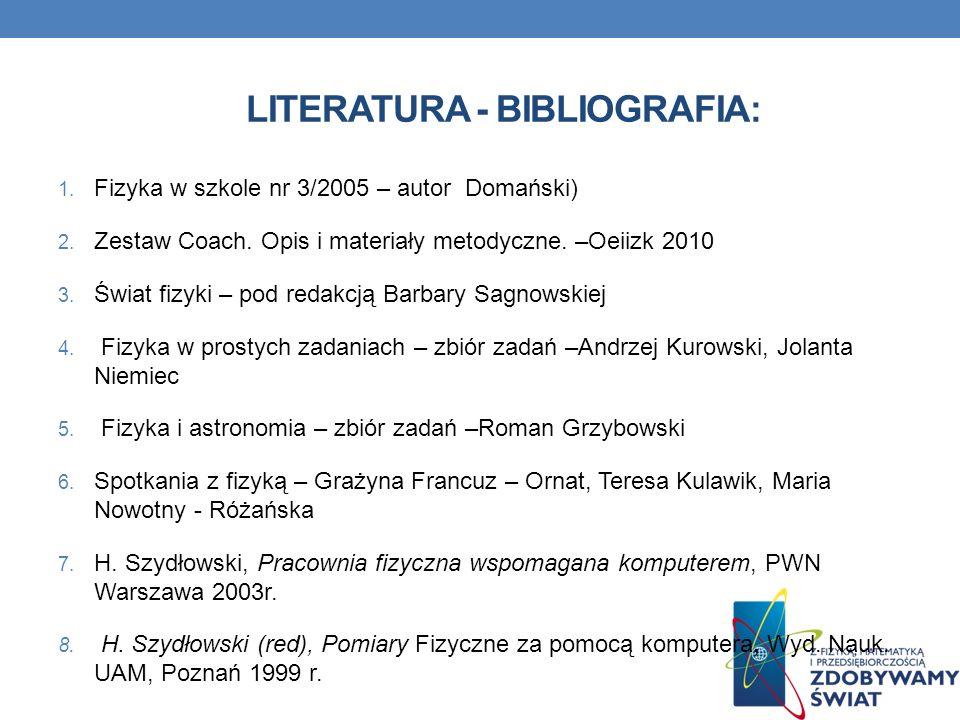 LITERATURA - BIBLIOGRAFIA: 1. Fizyka w szkole nr 3/2005 – autor Domański) 2. Zestaw Coach. Opis i materiały metodyczne. –Oeiizk 2010 3. Świat fizyki –