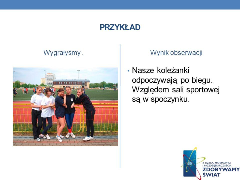 PRZYKŁAD Wygrałyśmy.Wynik obserwacji Nasze koleżanki odpoczywają po biegu. Względem sali sportowej są w spoczynku.