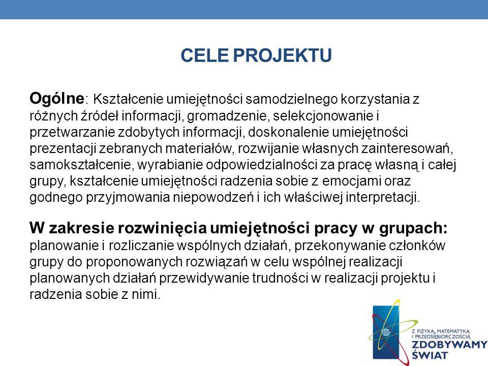 CELE PROJEKTU Ogólne : Kształcenie umiejętności samodzielnego korzystania z różnych źródeł informacji, gromadzenie, selekcjonowanie i przetwarzanie zd