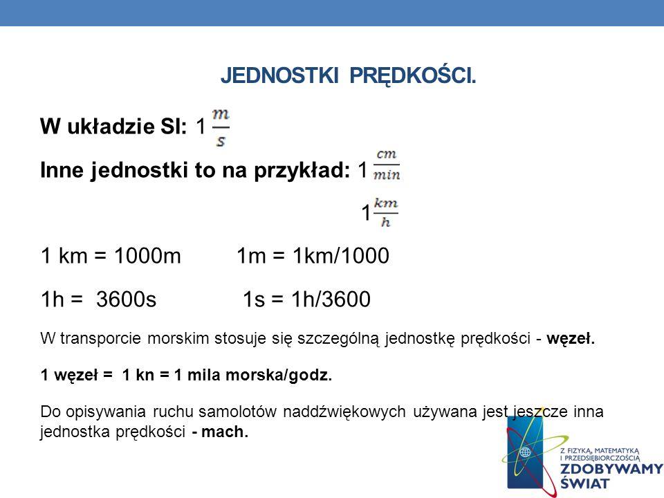 JEDNOSTKI PRĘDKOŚCI. W układzie SI: 1 Inne jednostki to na przykład: 1 1 1 km = 1000m 1m = 1km/1000 1h = 3600s 1s = 1h/3600 W transporcie morskim stos