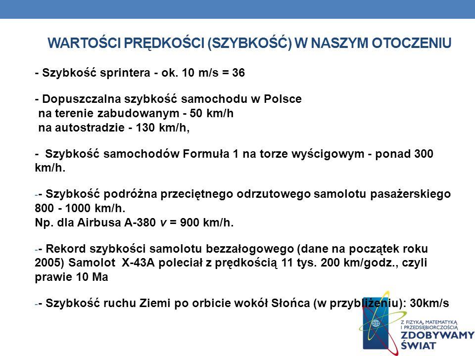 WARTOŚCI PRĘDKOŚCI (SZYBKOŚĆ) W NASZYM OTOCZENIU - Szybkość sprintera - ok. 10 m/s = 36 - Dopuszczalna szybkość samochodu w Polsce na terenie zabudowa