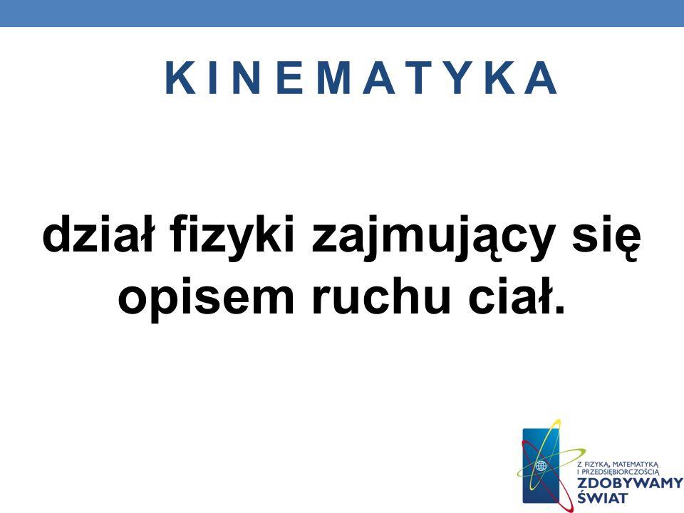 K I N E M A T Y K A dział fizyki zajmujący się opisem ruchu ciał.