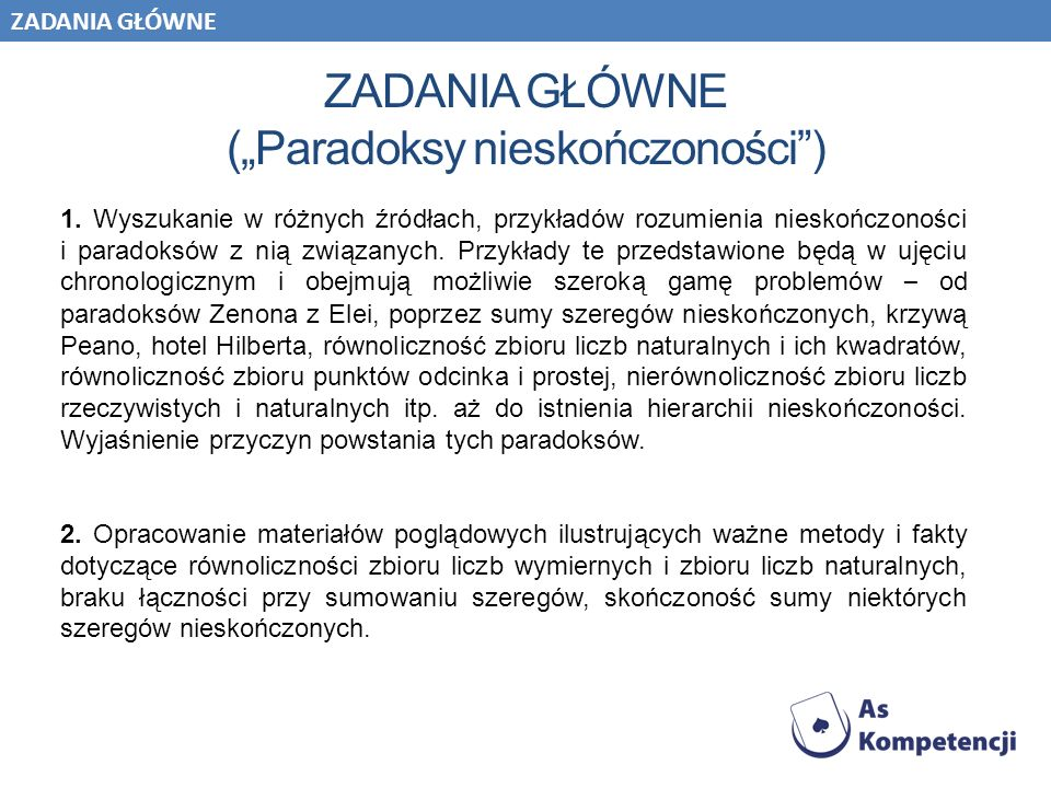 ZADANIA GŁÓWNE (Paradoksy nieskończoności) 1. Wyszukanie w różnych źródłach, przykładów rozumienia nieskończoności i paradoksów z nią związanych. Przy