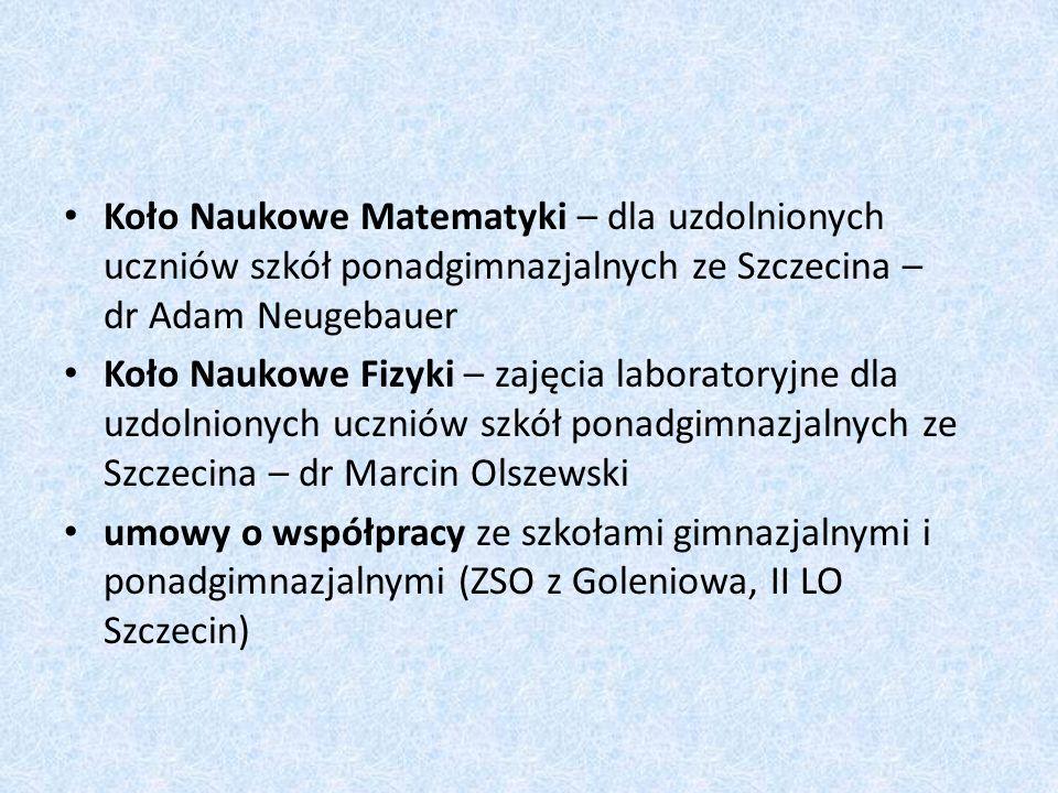 Koło Naukowe Matematyki – dla uzdolnionych uczniów szkół ponadgimnazjalnych ze Szczecina – dr Adam Neugebauer Koło Naukowe Fizyki – zajęcia laboratory