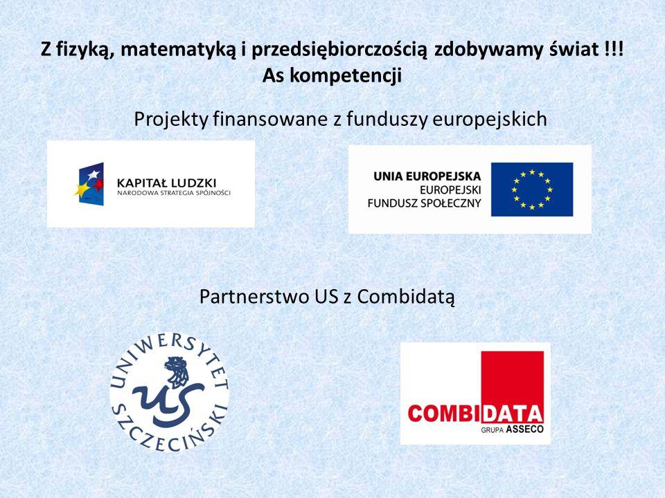 Z fizyką, matematyką i przedsiębiorczością zdobywamy świat !!! As kompetencji Projekty finansowane z funduszy europejskich Partnerstwo US z Combidatą
