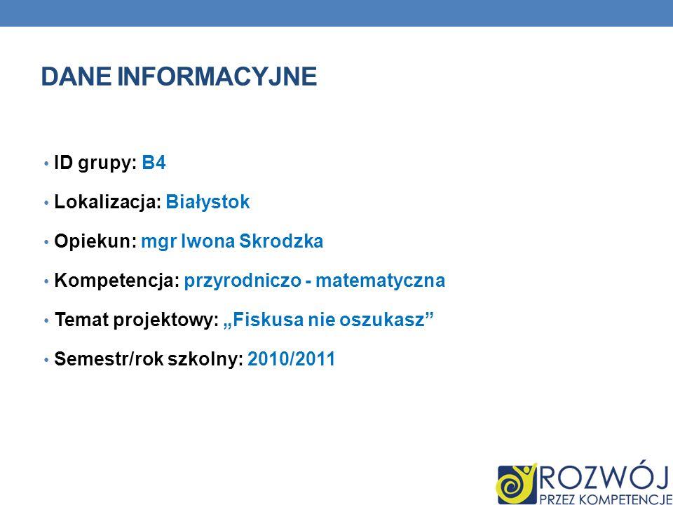 DANE INFORMACYJNE ID grupy: B4 Lokalizacja: Białystok Opiekun: mgr Iwona Skrodzka Kompetencja: przyrodniczo - matematyczna Temat projektowy: Fiskusa nie oszukasz Semestr/rok szkolny: 2010/2011
