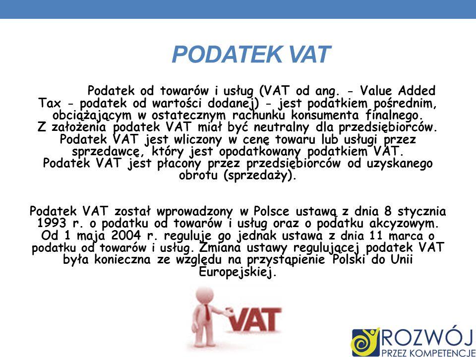 PODATEK VAT Podatek od towarów i usług (VAT od ang. - Value Added Tax - podatek od wartości dodanej) - jest podatkiem pośrednim, obciążającym w ostate