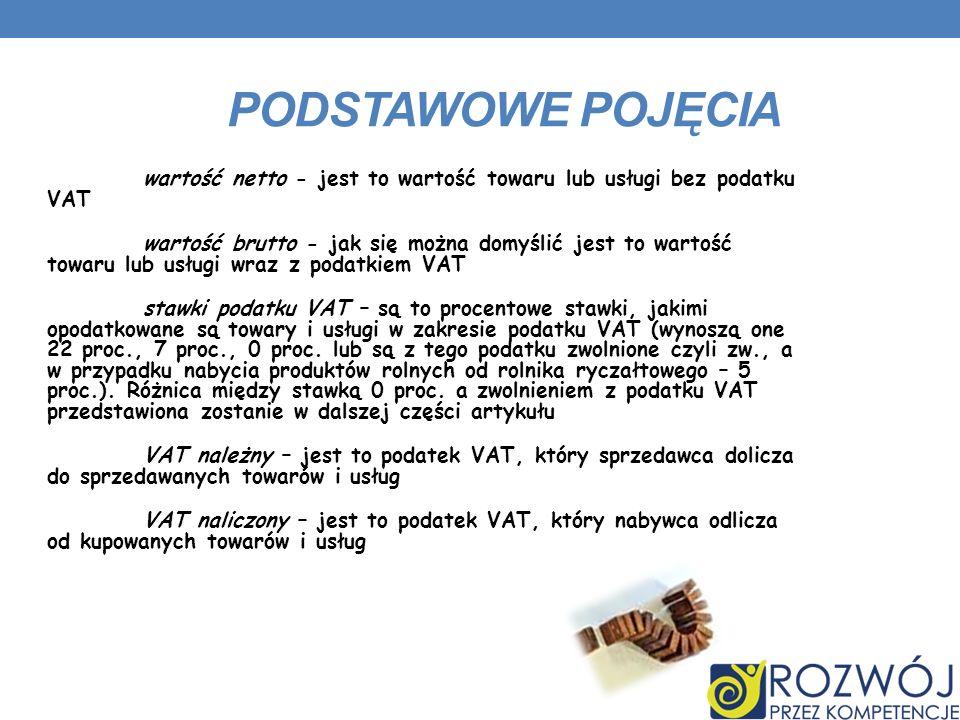 PODSTAWOWE POJĘCIA wartość netto - jest to wartość towaru lub usługi bez podatku VAT wartość brutto - jak się można domyślić jest to wartość towaru lub usługi wraz z podatkiem VAT stawki podatku VAT – są to procentowe stawki, jakimi opodatkowane są towary i usługi w zakresie podatku VAT (wynoszą one 22 proc., 7 proc., 0 proc.
