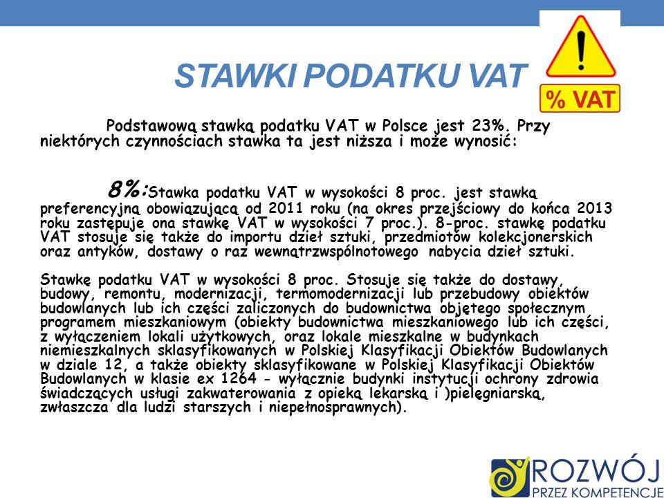 STAWKI PODATKU VAT Podstawową stawką podatku VAT w Polsce jest 23%. Przy niektórych czynnościach stawka ta jest niższa i może wynosić: 8%: Stawka poda