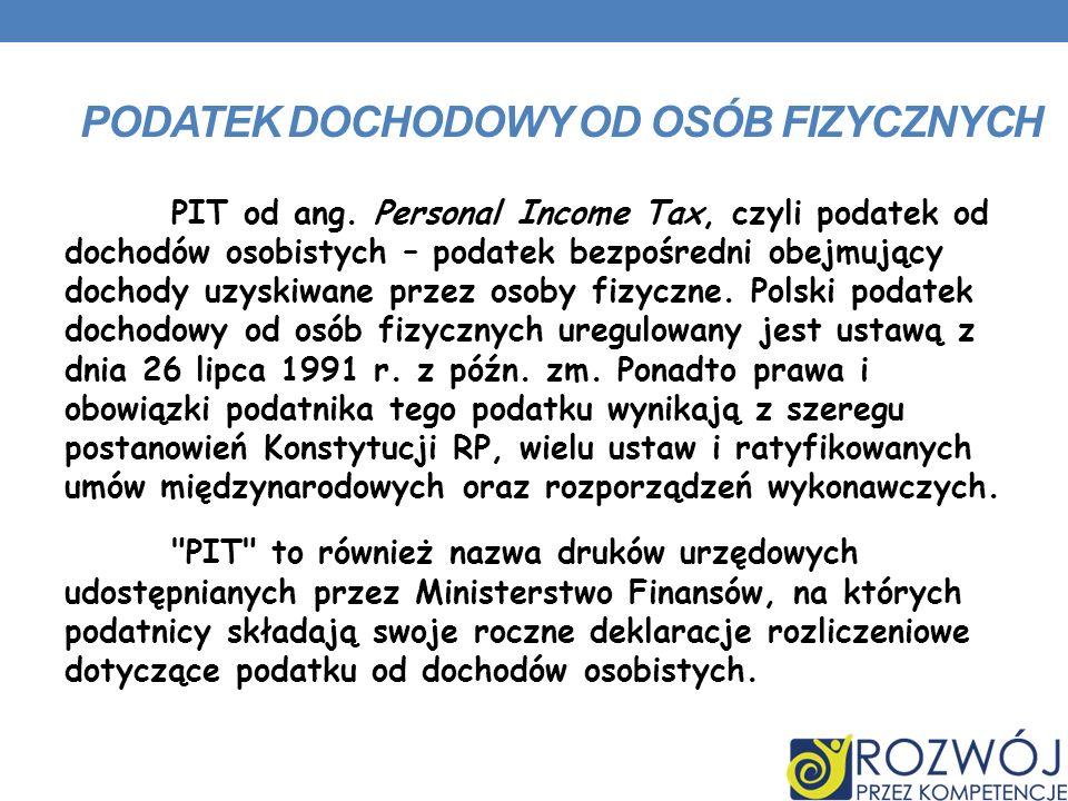 PODATEK DOCHODOWY OD OSÓB FIZYCZNYCH PIT od ang. Personal Income Tax, czyli podatek od dochodów osobistych – podatek bezpośredni obejmujący dochody uz