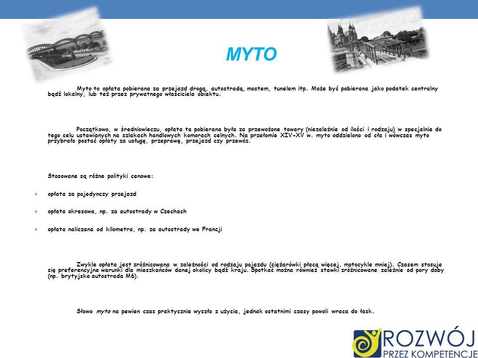 MYTO Myto to opłata pobierana za przejazd drogą, autostradą, mostem, tunelem itp. Może być pobierana jako podatek centralny bądź lokalny, lub też prze