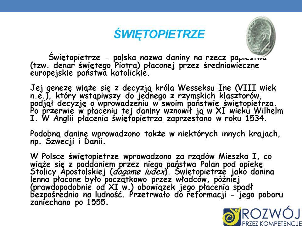 ŚWIĘTOPIETRZE Świętopietrze - polska nazwa daniny na rzecz papiestwa (tzw. denar świętego Piotra) płaconej przez średniowieczne europejskie państwa ka