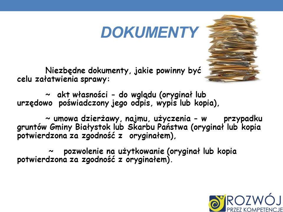 DOKUMENTY Niezbędne dokumenty, jakie powinny być dostarczone w celu załatwienia sprawy: ~ akt własności - do wglądu (oryginał lub urzędowo poświadczony jego odpis, wypis lub kopia), ~ umowa dzierżawy, najmu, użyczenia - w przypadku gruntów Gminy Białystok lub Skarbu Państwa (oryginał lub kopia potwierdzona za zgodność z oryginałem), ~ pozwolenie na użytkowanie (oryginał lub kopia potwierdzona za zgodność z oryginałem).