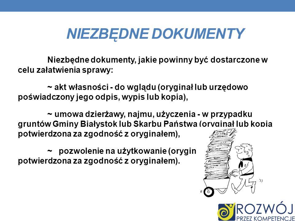 NIEZBĘDNE DOKUMENTY Niezbędne dokumenty, jakie powinny być dostarczone w celu załatwienia sprawy: ~ akt własności - do wglądu (oryginał lub urzędowo poświadczony jego odpis, wypis lub kopia), ~ umowa dzierżawy, najmu, użyczenia - w przypadku gruntów Gminy Białystok lub Skarbu Państwa (oryginał lub kopia potwierdzona za zgodność z oryginałem), ~ pozwolenie na użytkowanie (oryginał lub kopia potwierdzona za zgodność z oryginałem).