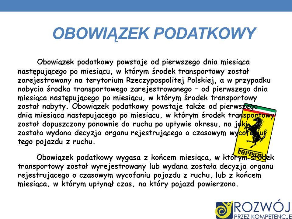 OBOWIĄZEK PODATKOWY Obowiązek podatkowy powstaje od pierwszego dnia miesiąca następującego po miesiącu, w którym środek transportowy został zarejestrowany na terytorium Rzeczypospolitej Polskiej, a w przypadku nabycia środka transportowego zarejestrowanego – od pierwszego dnia miesiąca następującego po miesiącu, w którym środek transportowy został nabyty.
