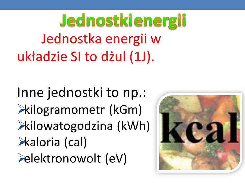 Jednostka energii w układzie SI to dżul (1J). Inne jednostki to np.: kilogramometr (kGm) kilowatogodzina (kWh) kaloria (cal) elektronowolt (eV)