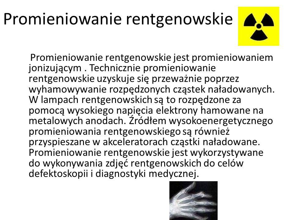 Promieniowanie rentgenowskie Promieniowanie rentgenowskie jest promieniowaniem jonizującym. Technicznie promieniowanie rentgenowskie uzyskuje się prze