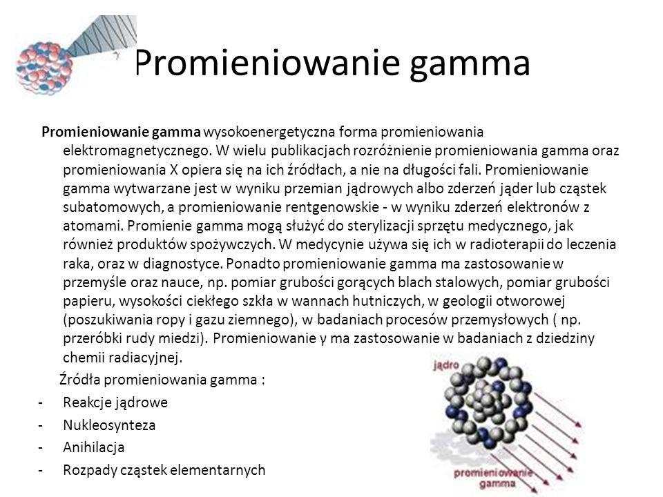 Promieniowanie gamma Promieniowanie gamma wysokoenergetyczna forma promieniowania elektromagnetycznego. W wielu publikacjach rozróżnienie promieniowan