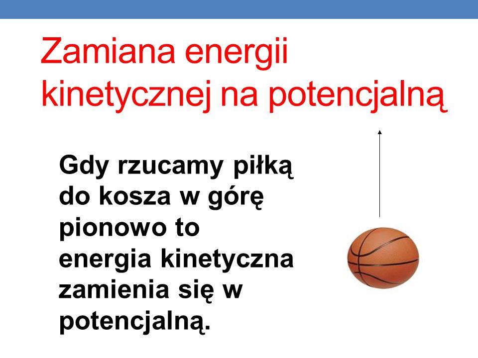 Zamiana energii kinetycznej na potencjalną Gdy rzucamy piłką do kosza w górę pionowo to energia kinetyczna zamienia się w potencjalną.