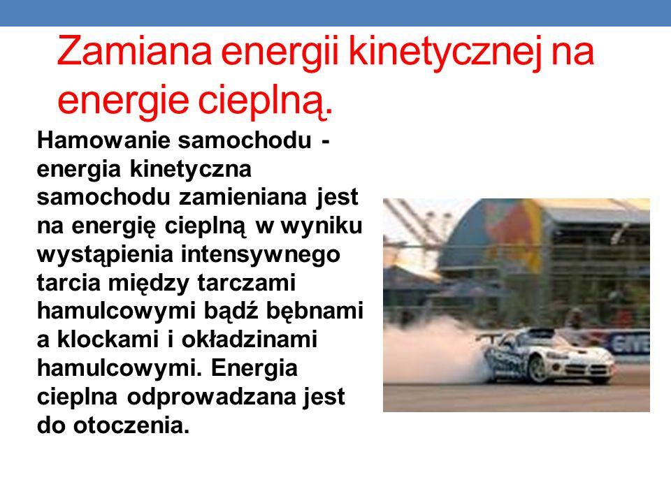 Zamiana energii kinetycznej na energie cieplną. Hamowanie samochodu - energia kinetyczna samochodu zamieniana jest na energię cieplną w wyniku wystąpi