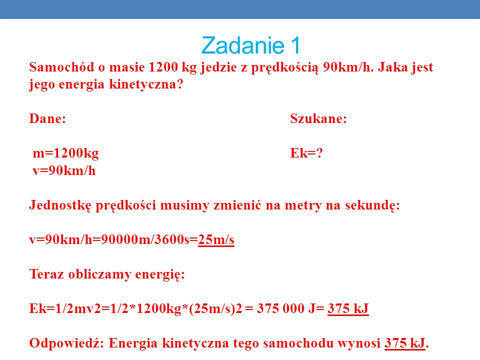 Zadanie 1 Samochód o masie 1200 kg jedzie z prędkością 90km/h. Jaka jest jego energia kinetyczna? Dane:Szukane: m=1200kg Ek=? v=90km/h Jednostkę prędk